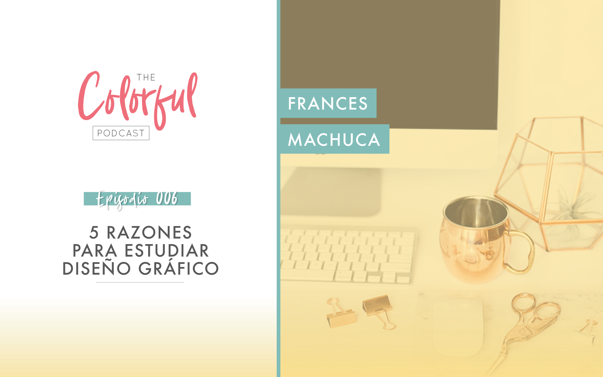 TCP: Ep.006 - 5 razones para estudiar Diseño Gráfico con Frances Machuca